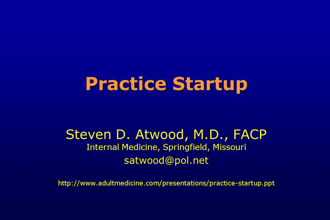 Practice Startup Steven D. Atwood, M.D., FACP Internal Medicine, Springfield, Missouri satwood@pol.net http://www.adultmedicine.com/presentations/prac