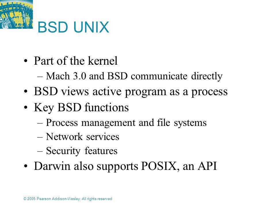 © 2005 Pearson Addison-Wesley. All rights reserved BSD UNIX Part of the kernel –Mach 3.0 and BSD communicate directly BSD views active program as a pr