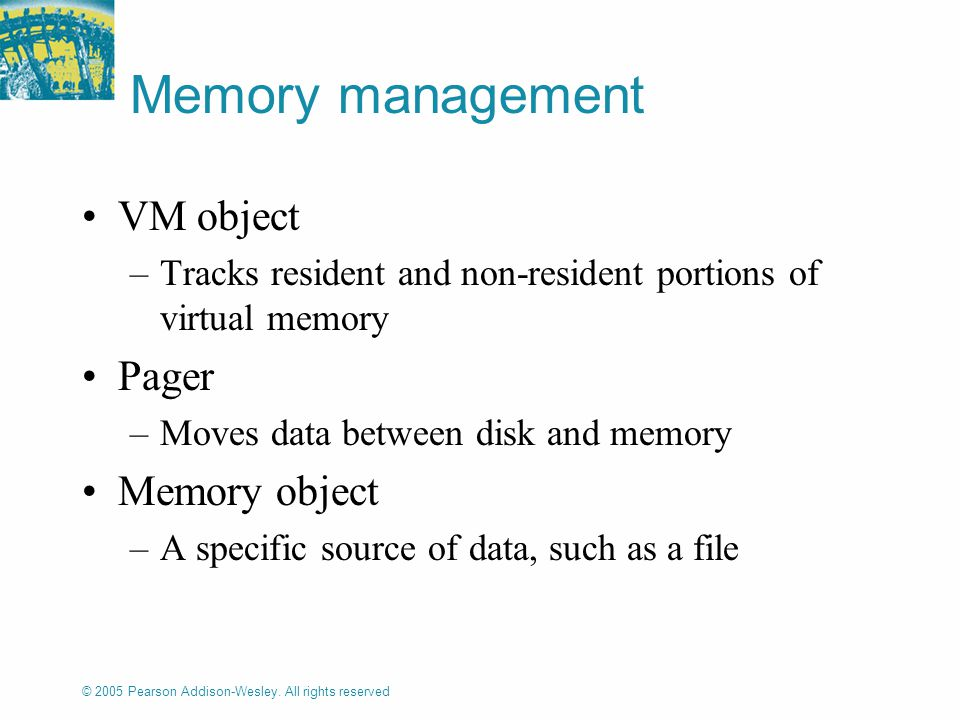 © 2005 Pearson Addison-Wesley. All rights reserved Memory management VM object –Tracks resident and non-resident portions of virtual memory Pager –Mov