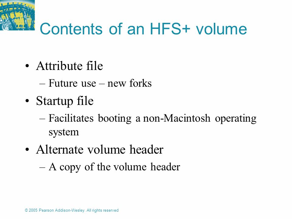 © 2005 Pearson Addison-Wesley. All rights reserved Contents of an HFS+ volume Attribute file –Future use – new forks Startup file –Facilitates booting