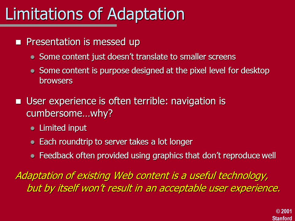 © 2001 Stanford Limitations of Adaptation n Presentation is messed up l Some content just doesn't translate to smaller screens l Some content is purpose designed at the pixel level for desktop browsers n User experience is often terrible: navigation is cumbersome…why.