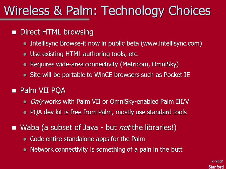 © 2001 Stanford Wireless & Palm: Technology Choices n Direct HTML browsing l Intellisync Browse-it now in public beta (www.intellisync.com) l Use existing HTML authoring tools, etc.