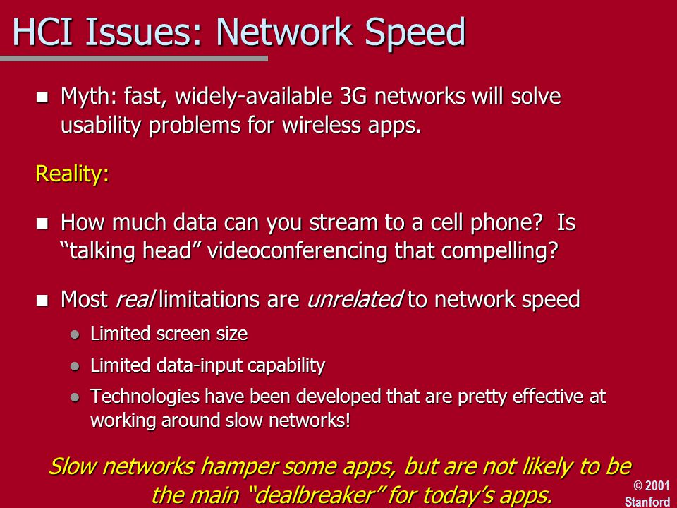 © 2001 Stanford HCI Issues: Network Speed n Myth: fast, widely-available 3G networks will solve usability problems for wireless apps.