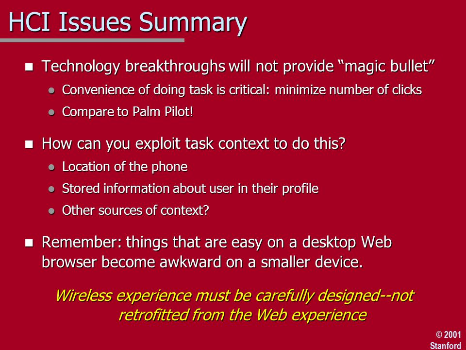 © 2001 Stanford HCI Issues Summary n Technology breakthroughs will not provide magic bullet l Convenience of doing task is critical: minimize number of clicks l Compare to Palm Pilot.