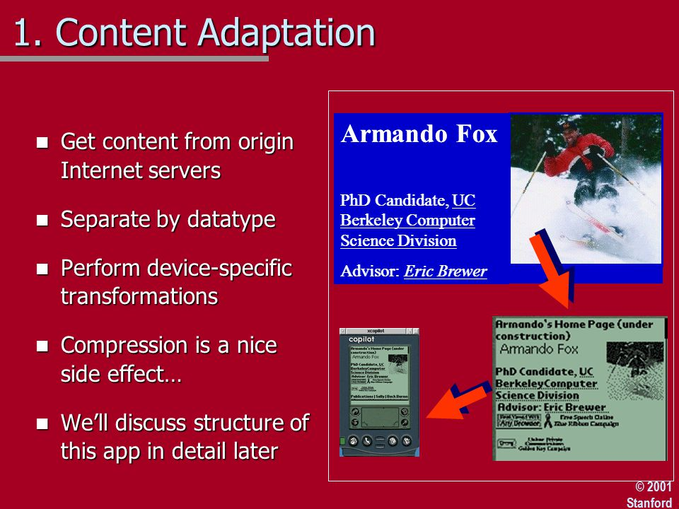 © 2001 Stanford n Get content from origin Internet servers n Separate by datatype n Perform device-specific transformations n Compression is a nice side effect… n We'll discuss structure of this app in detail later Armando Fox PhD Candidate, UC Berkeley Computer Science Division Advisor: Eric Brewer Armando Fox PhD Candidate, UC Berkeley Computer Science Division Advisor: Eric Brewer 1.