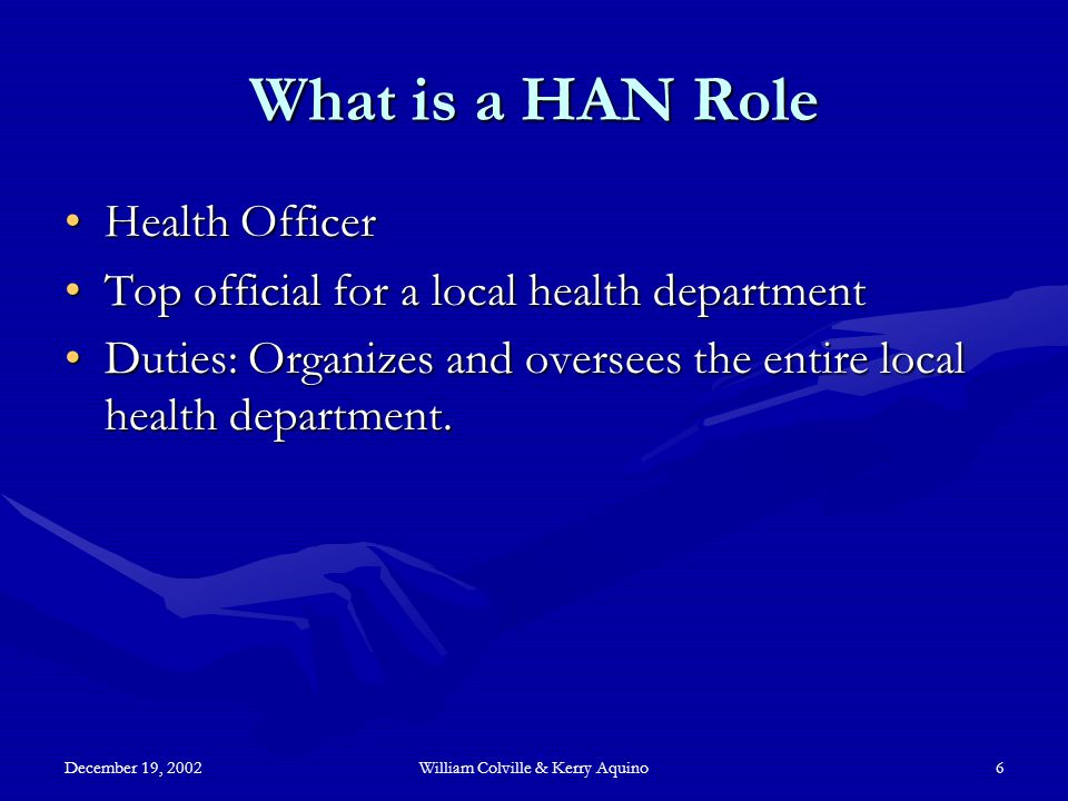 December 19, 2002William Colville & Kerry Aquino6 What is a HAN Role Health OfficerHealth Officer Top official for a local health departmentTop official for a local health department Duties: Organizes and oversees the entire local health department.Duties: Organizes and oversees the entire local health department.