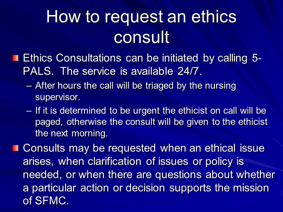 How to request an ethics consult Ethics Consultations can be initiated by calling 5- PALS. The service is available 24/7. –After hours the call will b