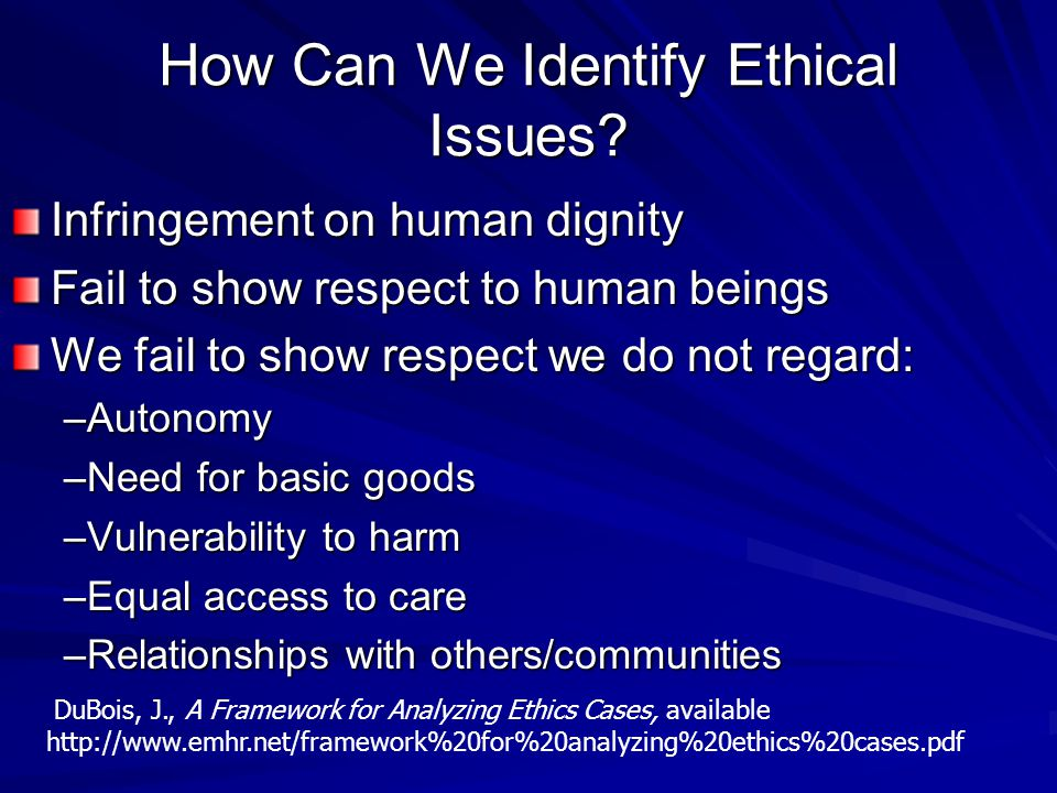 How Can We Identify Ethical Issues? Infringement on human dignity Fail to show respect to human beings We fail to show respect we do not regard: –Auto