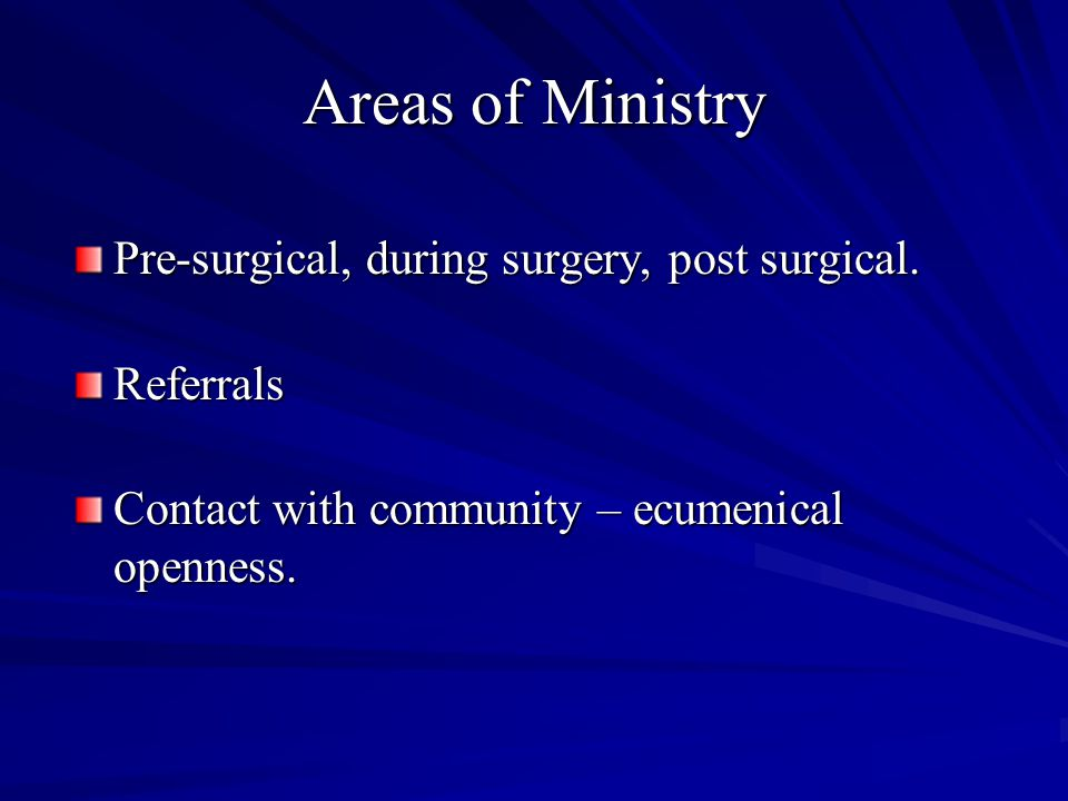 Areas of Ministry Pre-surgical, during surgery, post surgical. Referrals Contact with community – ecumenical openness.