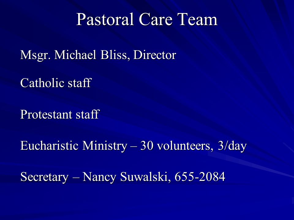 Pastoral Care Team Msgr. Michael Bliss, Director Catholic staff Protestant staff Eucharistic Ministry – 30 volunteers, 3/day Secretary – Nancy Suwalsk