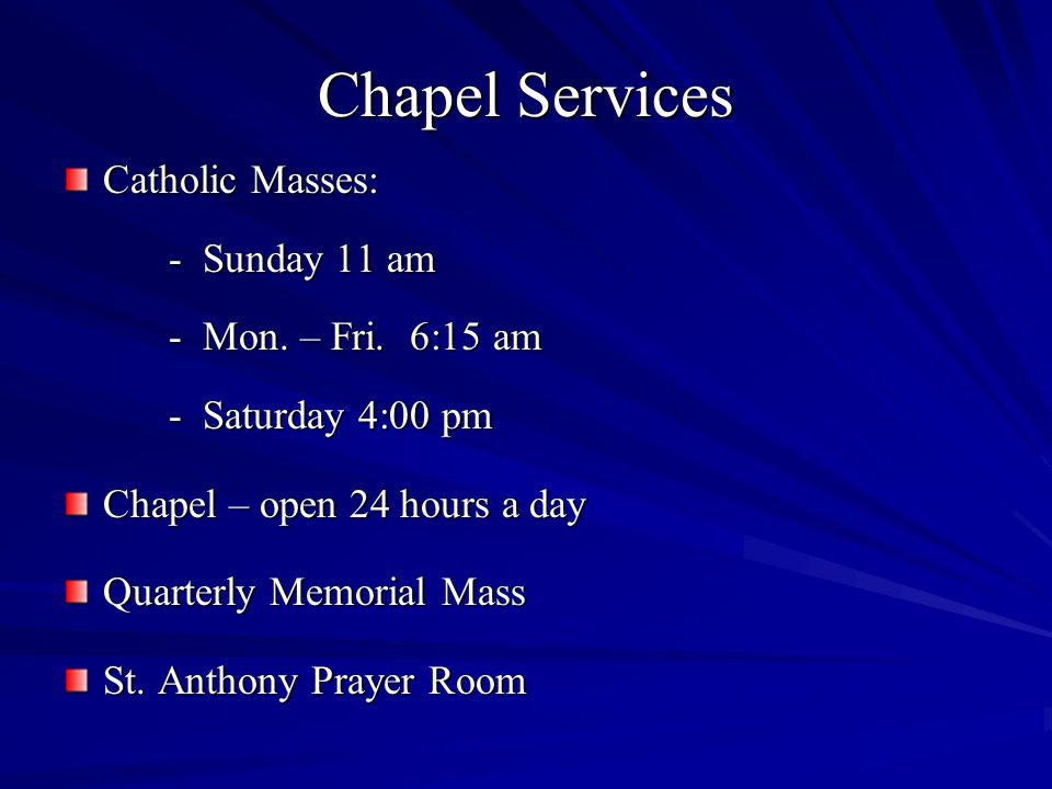 Chapel Services Catholic Masses: - Sunday 11 am - Mon. – Fri. 6:15 am - Saturday 4:00 pm Chapel – open 24 hours a day Quarterly Memorial Mass St. Anth