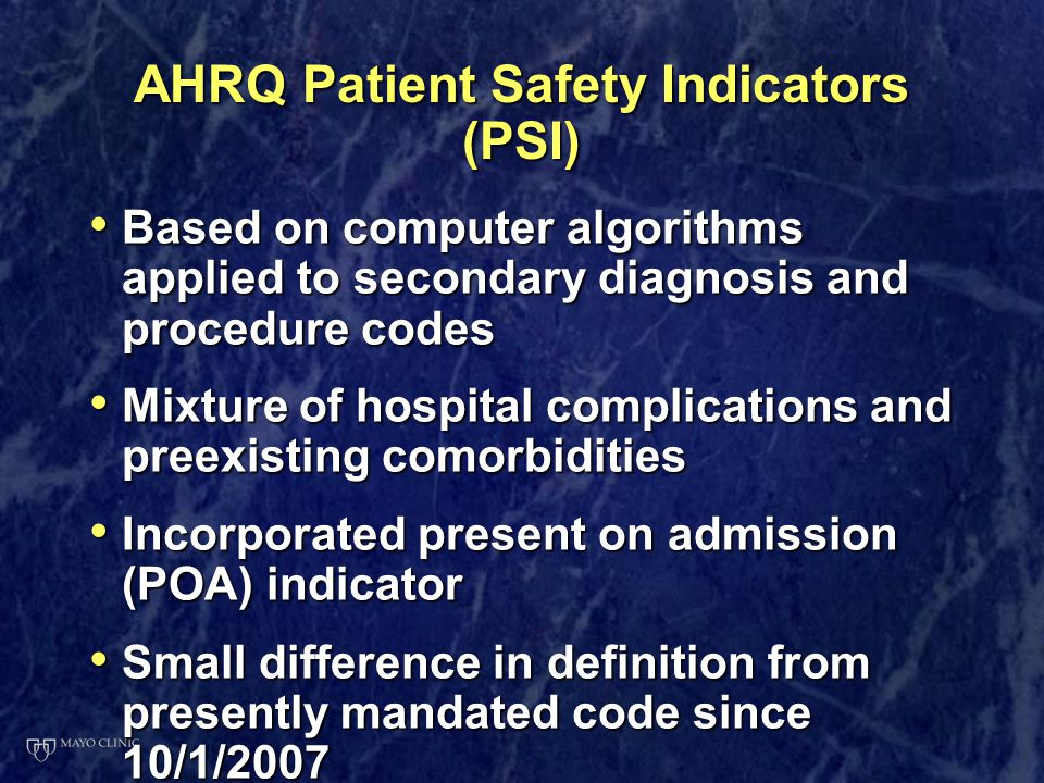 AHRQ Patient Safety Indicators (PSI) Based on computer algorithms applied to secondary diagnosis and procedure codes Based on computer algorithms appl