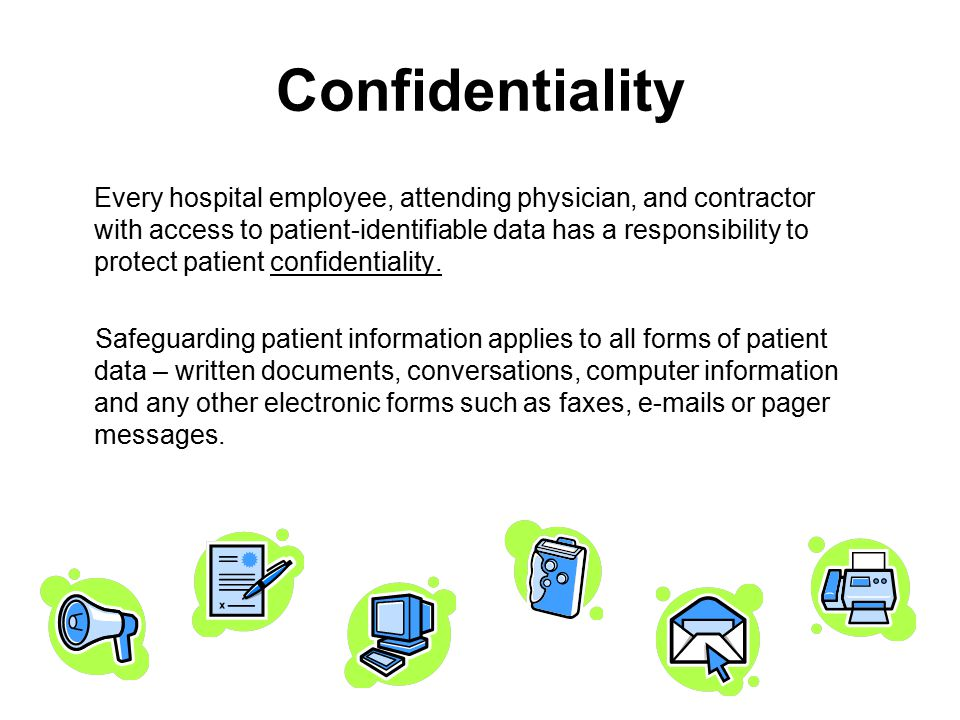 Confidentiality Every hospital employee, attending physician, and contractor with access to patient-identifiable data has a responsibility to protect patient confidentiality.