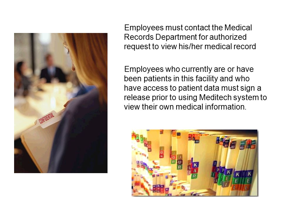 Employees must contact the Medical Records Department for authorized request to view his/her medical record Employees who currently are or have been patients in this facility and who have access to patient data must sign a release prior to using Meditech system to view their own medical information.