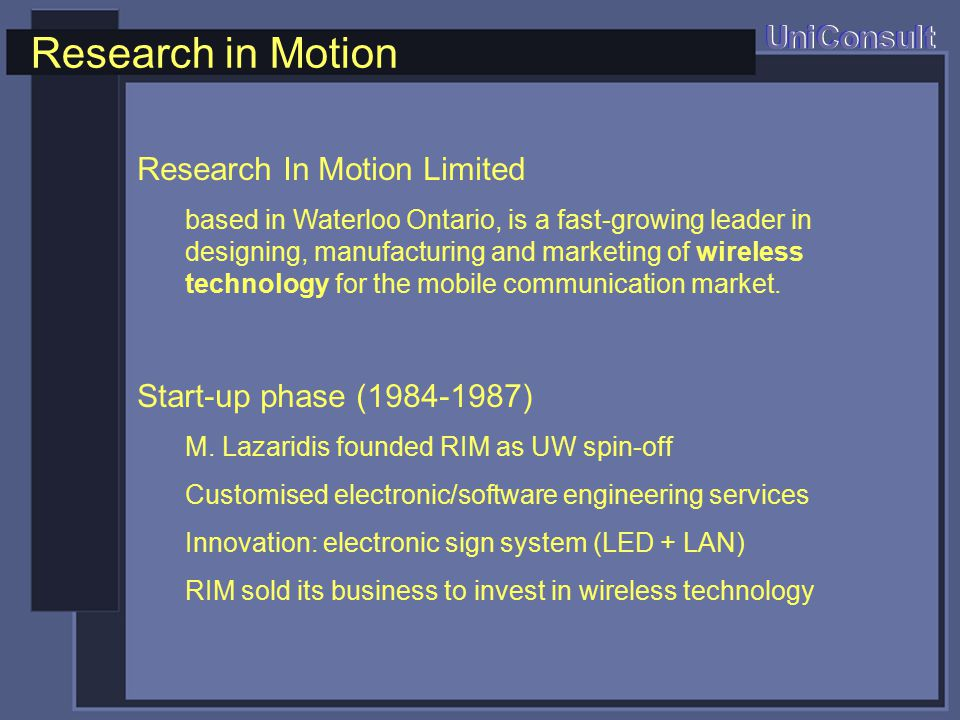 Research in Motion UniConsult Research In Motion Limited based in Waterloo Ontario, is a fast-growing leader in designing, manufacturing and marketing of wireless technology for the mobile communication market.