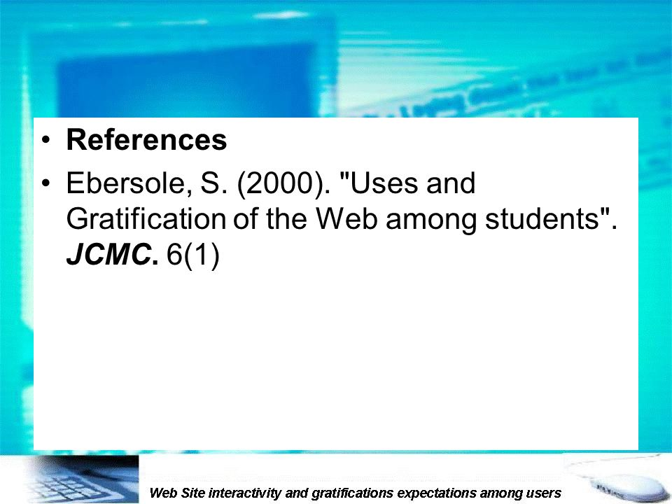 References Ebersole, S. (2000). Uses and Gratification of the Web among students . JCMC. 6(1)