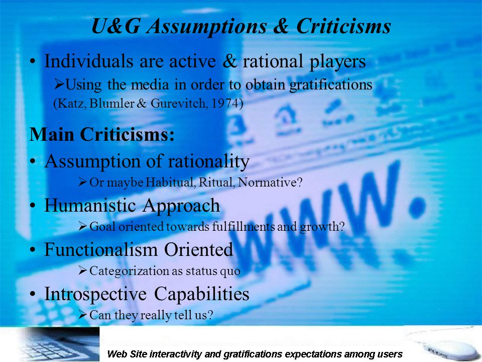 U&G Assumptions & Criticisms Individuals are active & rational players  Using the media in order to obtain gratifications (Katz, Blumler & Gurevitch, 1974) Main Criticisms: Assumption of rationality  Or maybe Habitual, Ritual, Normative.
