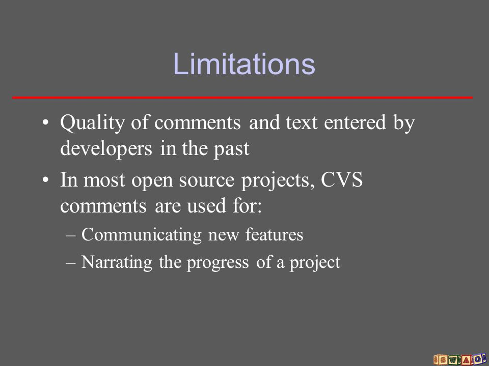 Limitations Quality of comments and text entered by developers in the past In most open source projects, CVS comments are used for: –Communicating new
