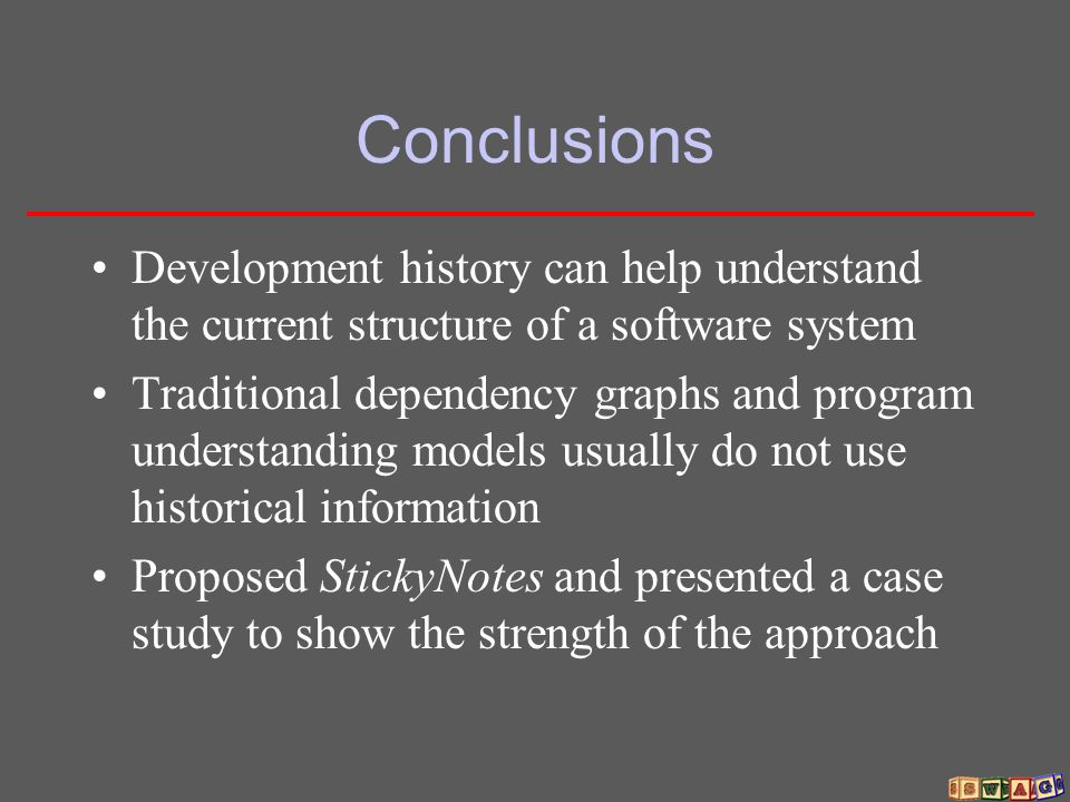 Conclusions Development history can help understand the current structure of a software system Traditional dependency graphs and program understanding models usually do not use historical information Proposed StickyNotes and presented a case study to show the strength of the approach