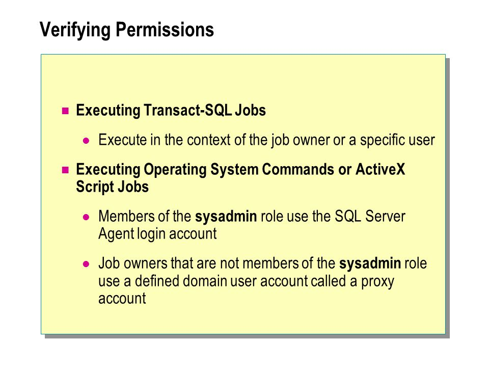 Verifying Permissions Executing Transact-SQL Jobs Execute in the context of the job owner or a specific user Executing Operating System Commands or ActiveX Script Jobs Members of the sysadmin role use the SQL Server Agent login account Job owners that are not members of the sysadmin role use a defined domain user account called a proxy account