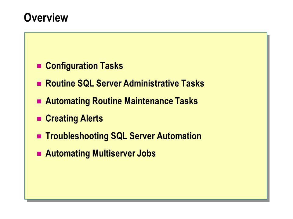 Overview Configuration Tasks Routine SQL Server Administrative Tasks Automating Routine Maintenance Tasks Creating Alerts Troubleshooting SQL Server Automation Automating Multiserver Jobs