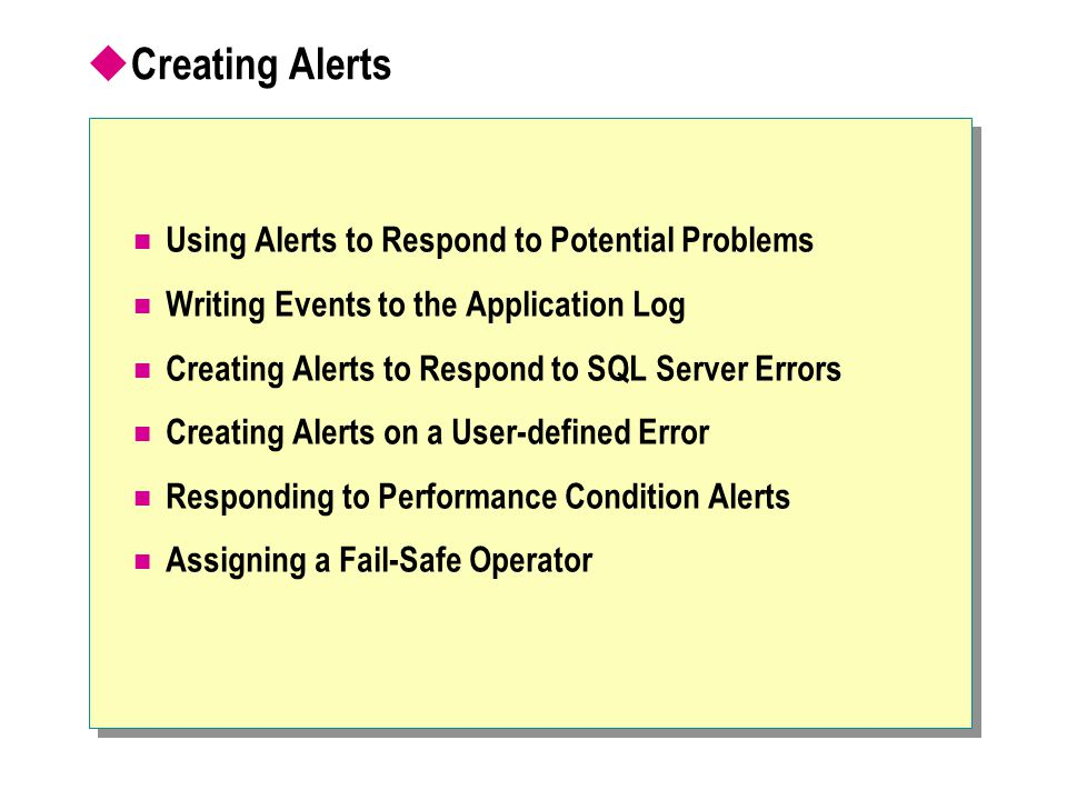  Creating Alerts Using Alerts to Respond to Potential Problems Writing Events to the Application Log Creating Alerts to Respond to SQL Server Errors Creating Alerts on a User-defined Error Responding to Performance Condition Alerts Assigning a Fail-Safe Operator