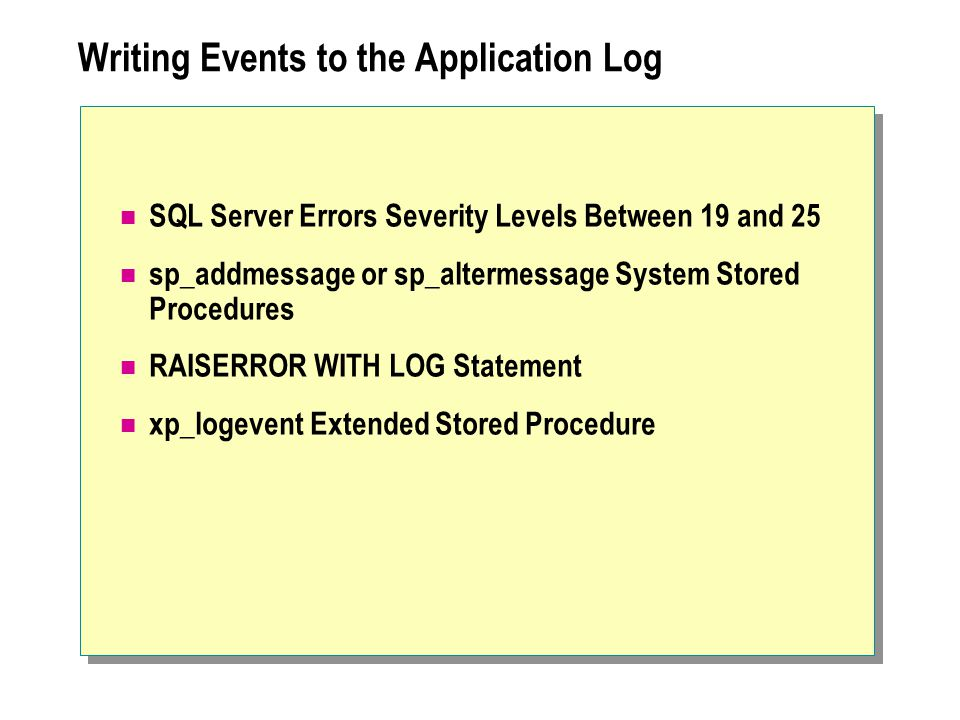 Writing Events to the Application Log SQL Server Errors Severity Levels Between 19 and 25 sp_addmessage or sp_altermessage System Stored Procedures RAISERROR WITH LOG Statement xp_logevent Extended Stored Procedure