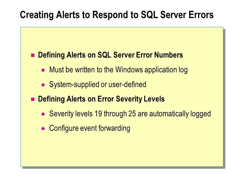 Creating Alerts to Respond to SQL Server Errors Defining Alerts on SQL Server Error Numbers Must be written to the Windows application log System-supplied or user-defined Defining Alerts on Error Severity Levels Severity levels 19 through 25 are automatically logged Configure event forwarding