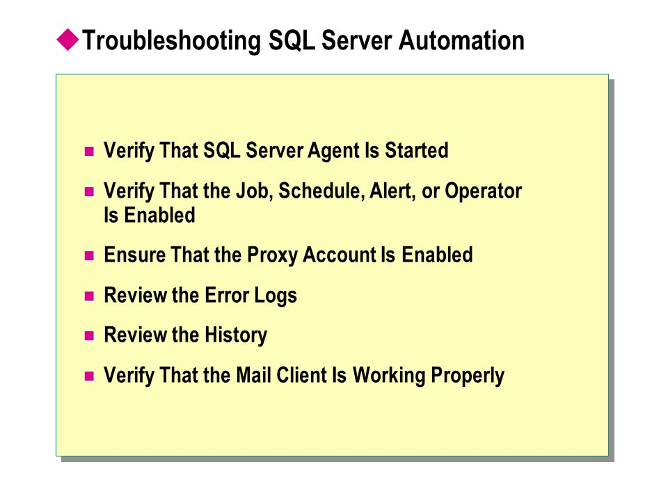  Troubleshooting SQL Server Automation Verify That SQL Server Agent Is Started Verify That the Job, Schedule, Alert, or Operator Is Enabled Ensure That the Proxy Account Is Enabled Review the Error Logs Review the History Verify That the Mail Client Is Working Properly