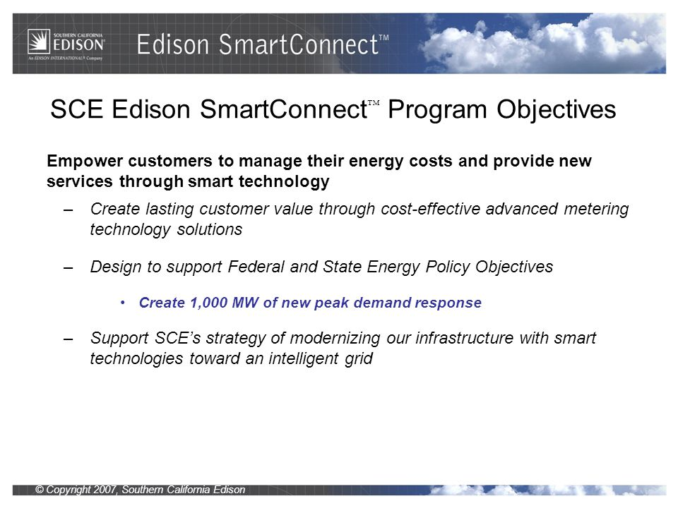 © Copyright 2007, Southern California Edison Smart Connections with our Customers 2007 Smart Grid Outstanding Leadership Award Gridweek 2007 Customer Experience Circuit of the Future SAP Smart Metering Empowered Customer Experience EE and DR are critical to meeting our energy needs in an environmentally friendly way.