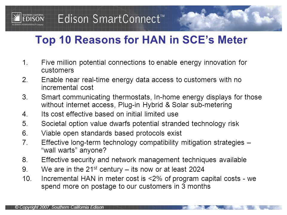 © Copyright 2007, Southern California Edison Top 10 Reasons for HAN in SCE's Meter 1.Five million potential connections to enable energy innovation for customers 2.Enable near real-time energy data access to customers with no incremental cost 3.Smart communicating thermostats, In-home energy displays for those without internet access, Plug-in Hybrid & Solar sub-metering 4.Its cost effective based on initial limited use 5.Societal option value dwarfs potential stranded technology risk 6.Viable open standards based protocols exist 7.Effective long-term technology compatibility mitigation strategies – wall warts anyone.
