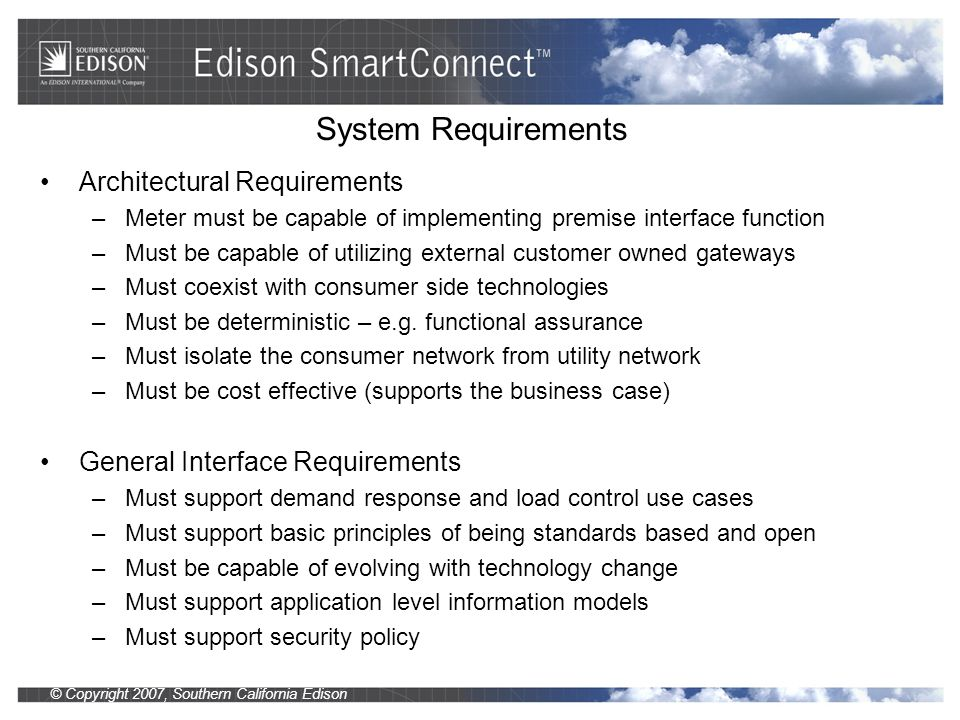 © Copyright 2007, Southern California Edison Interface Technologies Evaluated WiFi –Standards based, multi-channel, widespread application, industry association –Complex configuration, no inherent mesh/range extension –Transport only – no application layer application models ZWave –Mesh network, robust, products available, industry association –Proprietary, single frequency (908.42 MHz), no agility mechanism –No well defined information models – work in progress ZigBee –Mesh network, robust, products available, industry association –Standards based, multi-channel, interference mitigation –No well defined information models – work in progress HomePlug PLC –Simple, robust, products exist, industry association –Proprietary power line carrier based –Transport only – no application layer application models –Cannot reach thermostat without a gateway Echelon Lonworks –Robust, products exist primarily in commercial building automation –Proprietary power line carrier based –Cannot reach thermostat without a gateway Wireless Power line carrier
