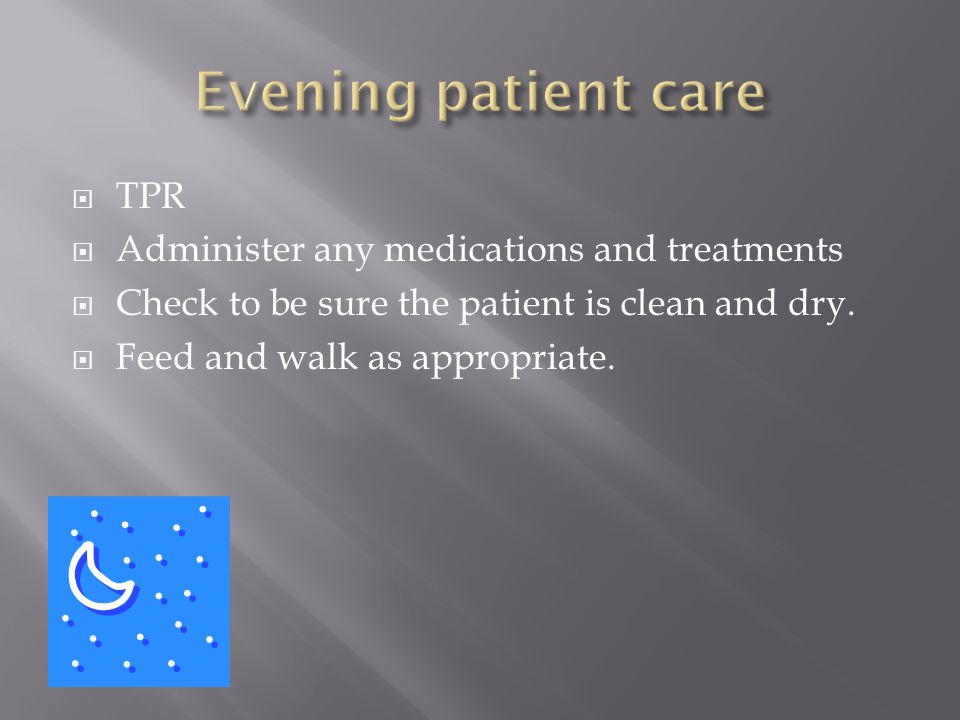  TPR  Administer any medications and treatments  Check to be sure the patient is clean and dry.