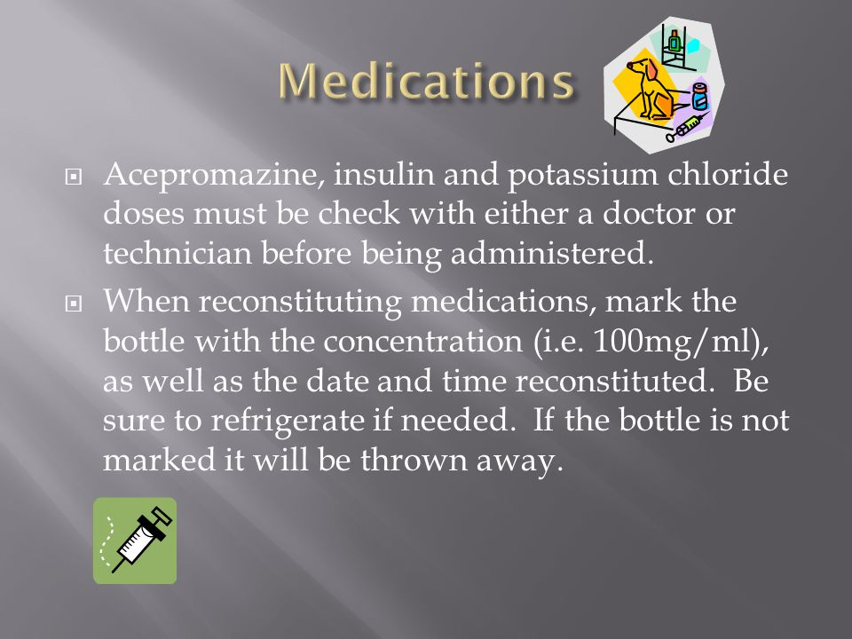  Acepromazine, insulin and potassium chloride doses must be check with either a doctor or technician before being administered.