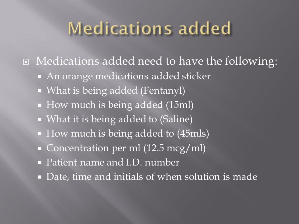  Medications added need to have the following:  An orange medications added sticker  What is being added (Fentanyl)  How much is being added (15ml)  What it is being added to (Saline)  How much is being added to (45mls)  Concentration per ml (12.5 mcg/ml)  Patient name and I.D.