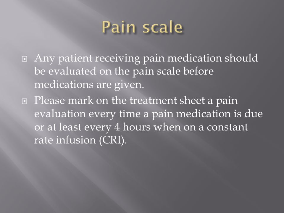  Any patient receiving pain medication should be evaluated on the pain scale before medications are given.