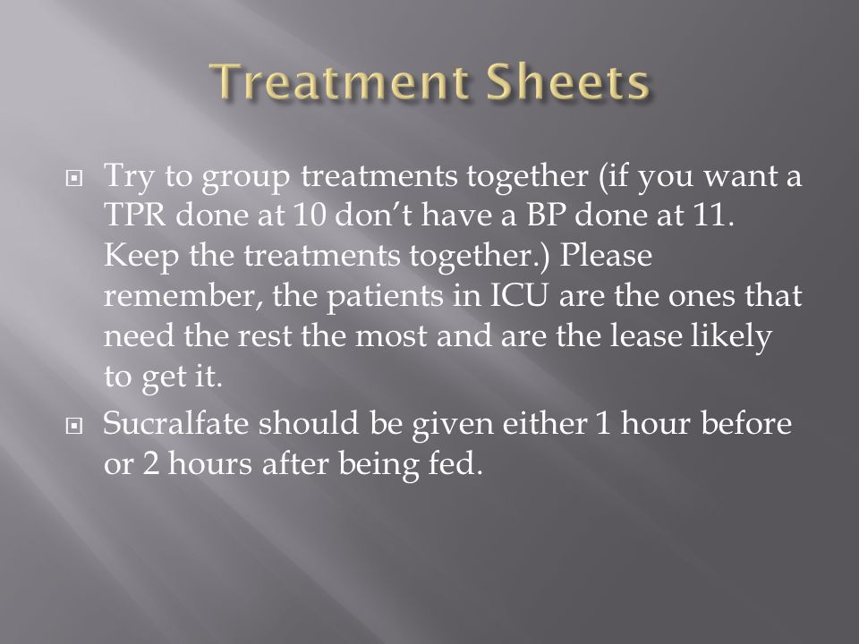  Try to group treatments together (if you want a TPR done at 10 don't have a BP done at 11.