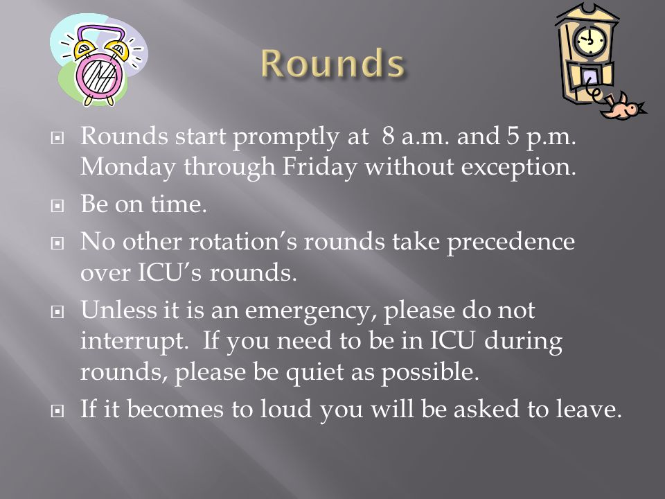  Rounds start promptly at 8 a.m. and 5 p.m. Monday through Friday without exception.
