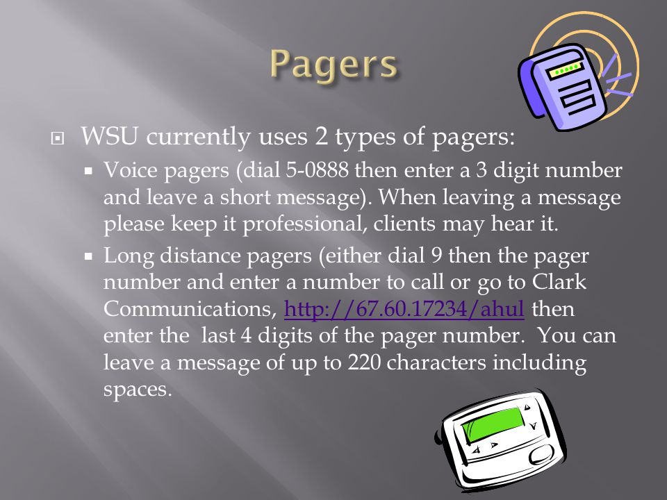  WSU currently uses 2 types of pagers:  Voice pagers (dial 5-0888 then enter a 3 digit number and leave a short message).