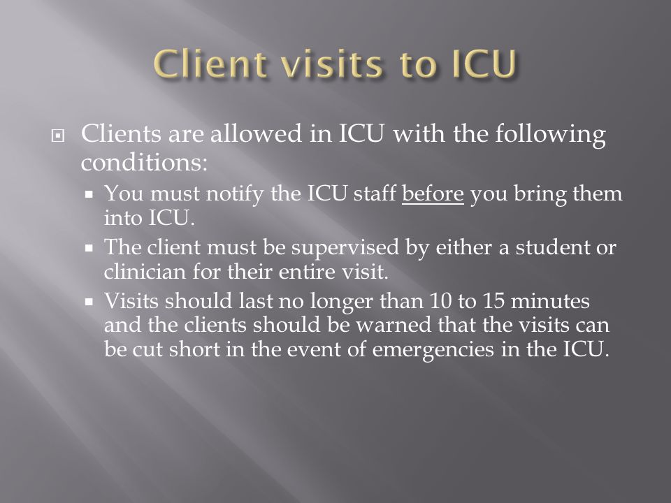  Clients are allowed in ICU with the following conditions:  You must notify the ICU staff before you bring them into ICU.