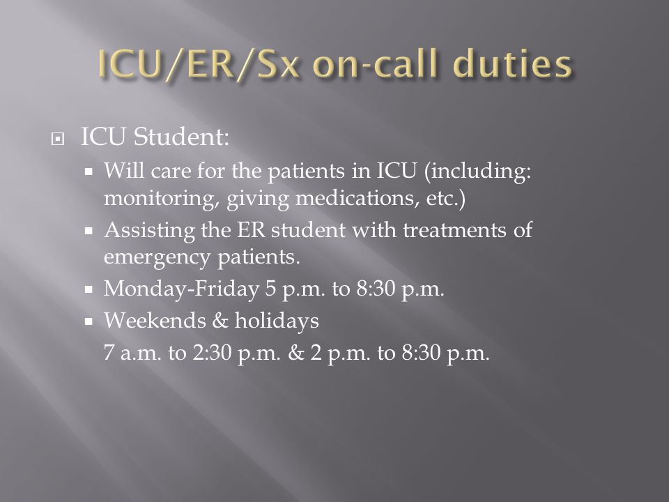  ICU Student:  Will care for the patients in ICU (including: monitoring, giving medications, etc.)  Assisting the ER student with treatments of emergency patients.