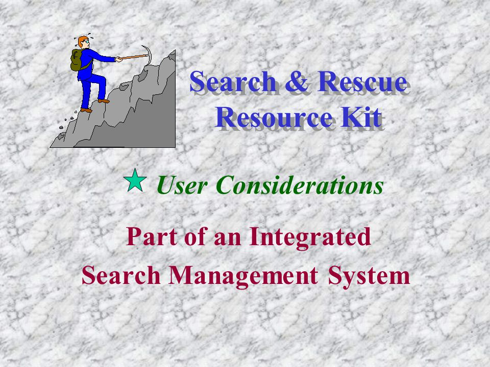 Search & Rescue Resource Kit User Considerations Part of an Integrated Search Management System