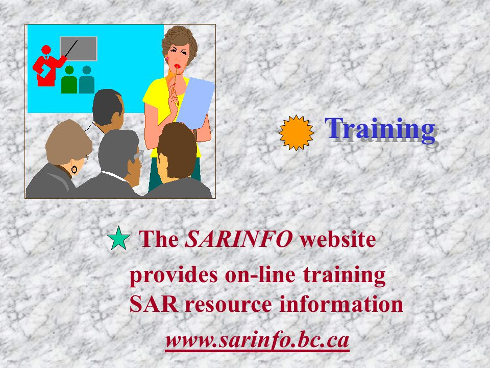 Training The SARINFO website provides on-line training SAR resource information www.sarinfo.bc.ca
