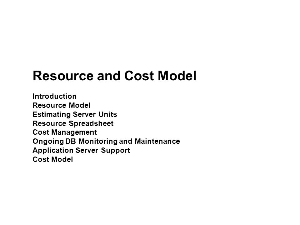 Resource and Cost Model Introduction Resource Model Estimating Server Units Resource Spreadsheet Cost Management Ongoing DB Monitoring and Maintenance Application Server Support Cost Model