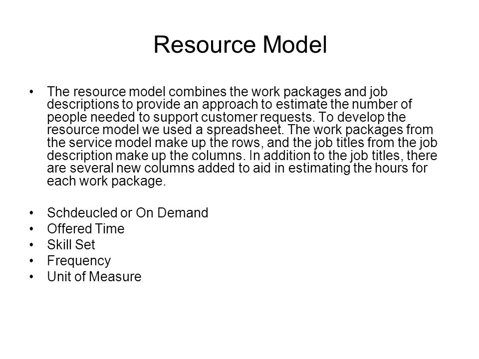 Resource Model The resource model combines the work packages and job descriptions to provide an approach to estimate the number of people needed to support customer requests.
