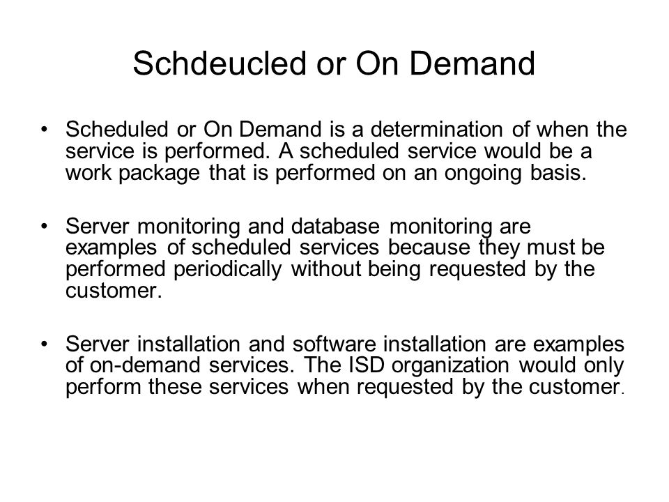 Schdeucled or On Demand Scheduled or On Demand is a determination of when the service is performed.