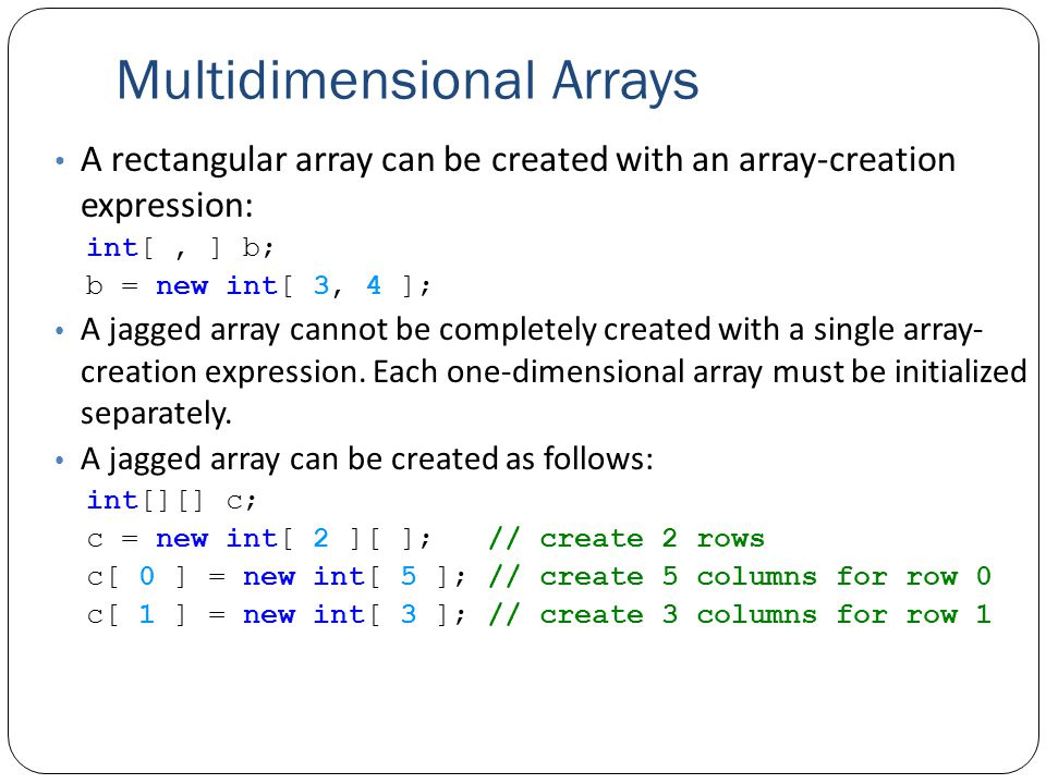 Multidimensional Arrays A rectangular array can be created with an array-creation expression: int[, ] b; b = new int[ 3, 4 ]; A jagged array cannot be completely created with a single array- creation expression.