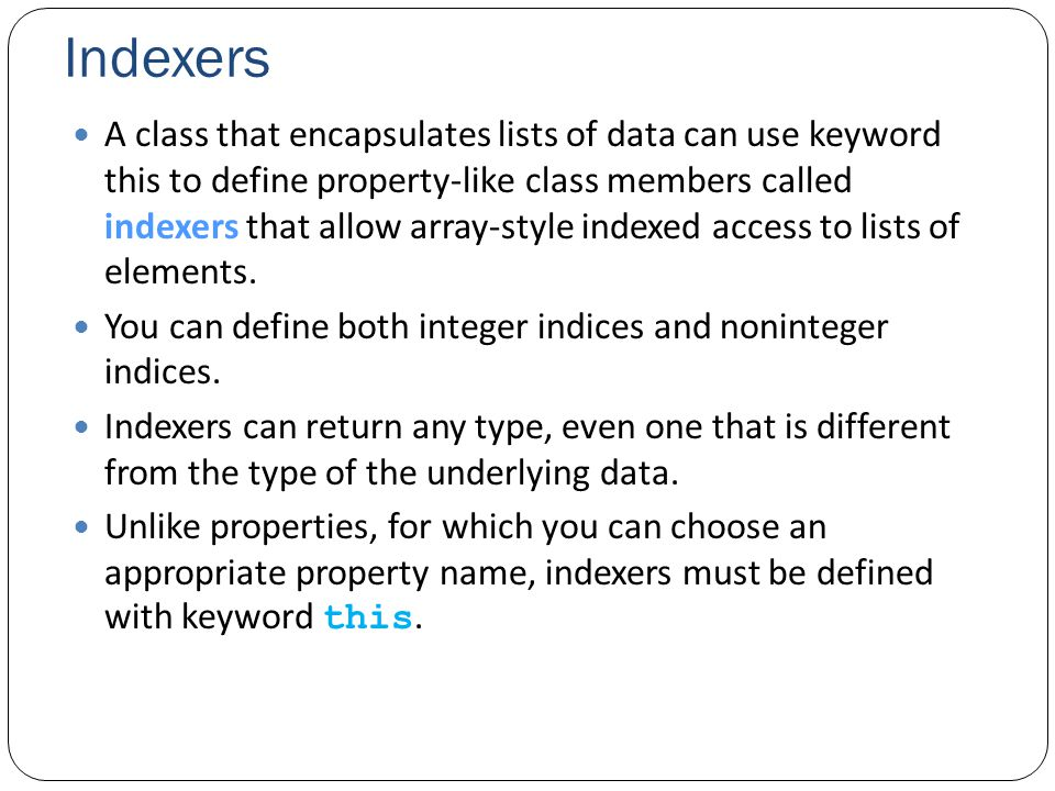 Indexers A class that encapsulates lists of data can use keyword this to define property-like class members called indexers that allow array-style indexed access to lists of elements.