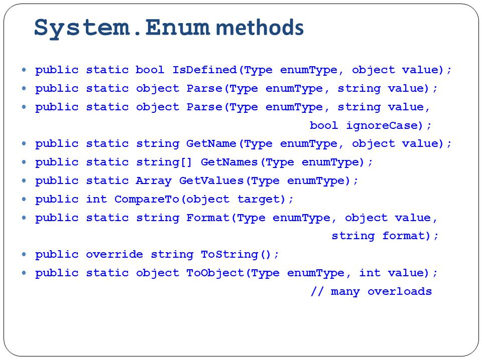 System.Enum methods public static bool IsDefined(Type enumType, object value); public static object Parse(Type enumType, string value); public static object Parse(Type enumType, string value, bool ignoreCase); public static string GetName(Type enumType, object value); public static string[] GetNames(Type enumType); public static Array GetValues(Type enumType); public int CompareTo(object target); public static string Format(Type enumType, object value, string format); public override string ToString(); public static object ToObject(Type enumType, int value); // many overloads