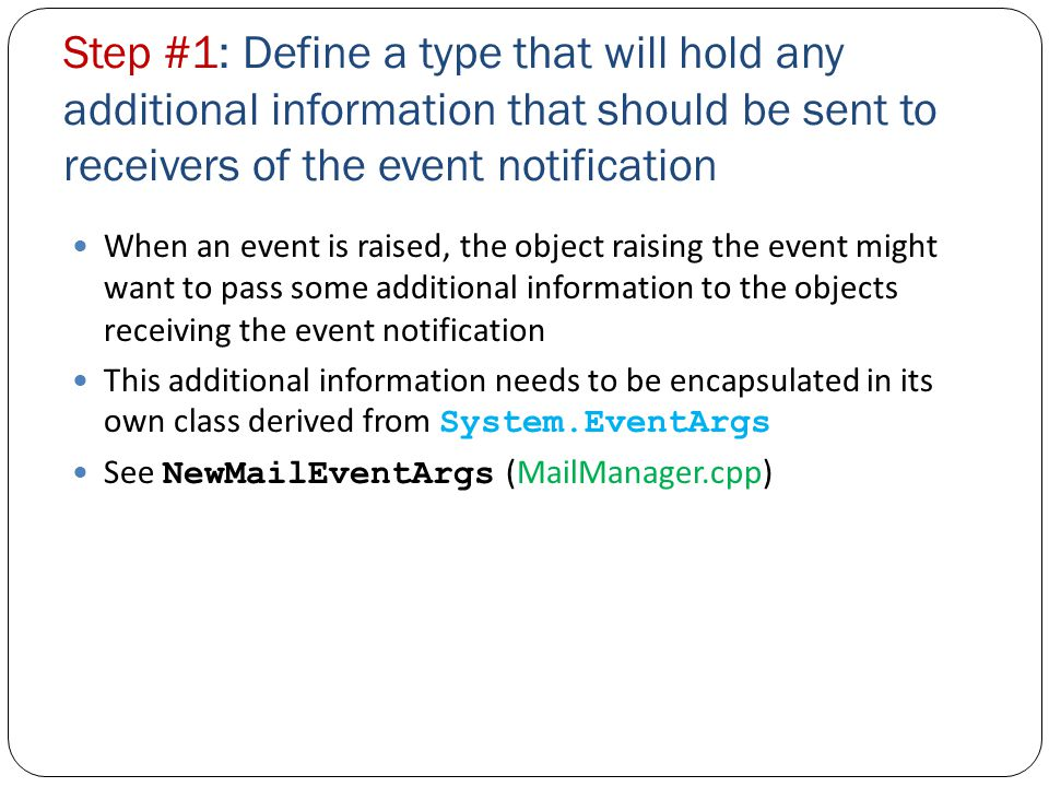 Step #1: Define a type that will hold any additional information that should be sent to receivers of the event notification When an event is raised, the object raising the event might want to pass some additional information to the objects receiving the event notification This additional information needs to be encapsulated in its own class derived from System.EventArgs See NewMailEventArgs (MailManager.cpp)